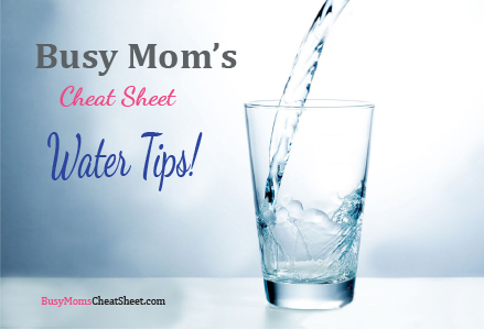 Busy Mom's Cheat Sheet Water Tips!